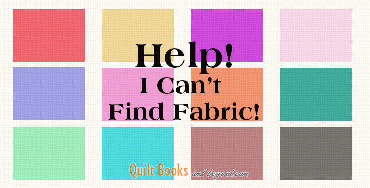Help I Can T Find Fabric Quilt Books Amp Beyond